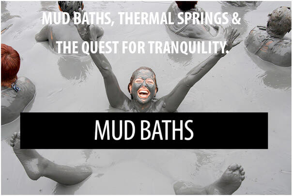 Mud Baths, Thermal Springs and the quest for tranquility.